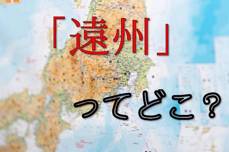 とと姉ちゃんの舞台、浜松のある遠州(えんしゅう)地方ってどこ?地図付で解説