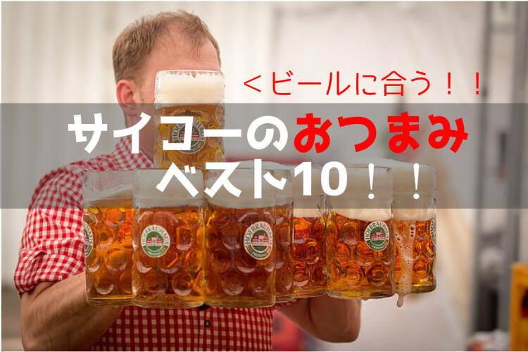 ビールのおつまみランキングベスト10!!サイコーに合うものを独断と偏見でまとめます!!