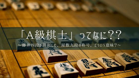 A級棋士とは?日本トップクラスがひしめく、最強のクラス!/藤井聡太四段が勝利した、屋敷九段の級。